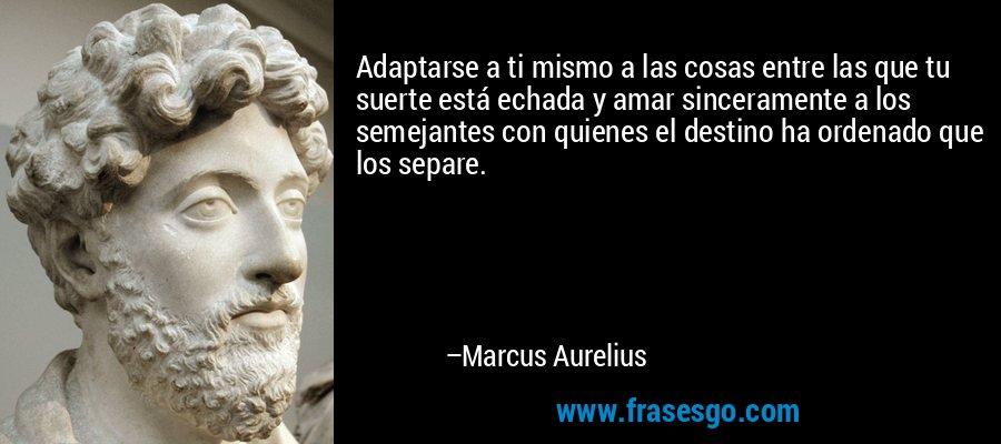Adaptarse a ti mismo a las cosas entre las que tu suerte está echada y amar sinceramente a los semejantes con quienes el destino ha ordenado que los separe. – Marcus Aurelius