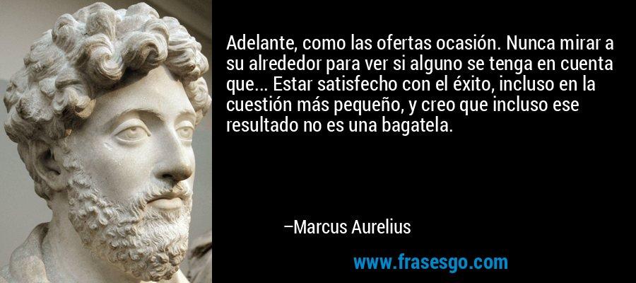 Adelante, como las ofertas ocasión. Nunca mirar a su alrededor para ver si alguno se tenga en cuenta que... Estar satisfecho con el éxito, incluso en la cuestión más pequeño, y creo que incluso ese resultado no es una bagatela. – Marcus Aurelius