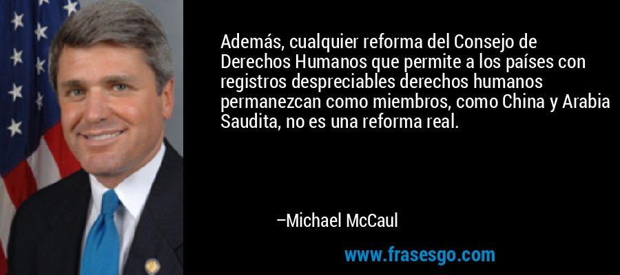 Además, cualquier reforma del Consejo de Derechos Humanos que permite a los países con registros despreciables derechos humanos permanezcan como miembros, como China y Arabia Saudita, no es una reforma real. – Michael McCaul