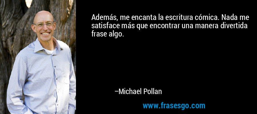 Además, me encanta la escritura cómica. Nada me satisface más que encontrar una manera divertida frase algo. – Michael Pollan