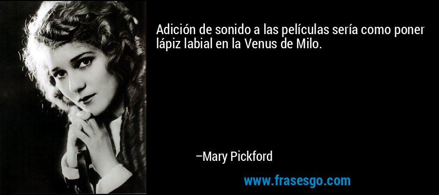 Adición de sonido a las películas sería como poner lápiz labial en la Venus de Milo. – Mary Pickford