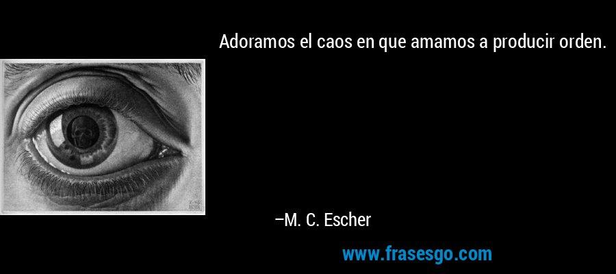 Adoramos el caos en que amamos a producir orden. – M. C. Escher
