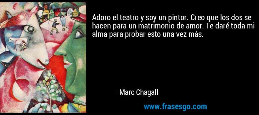 Adoro el teatro y soy un pintor. Creo que los dos se hacen para un matrimonio de amor. Te daré toda mi alma para probar esto una vez más. – Marc Chagall