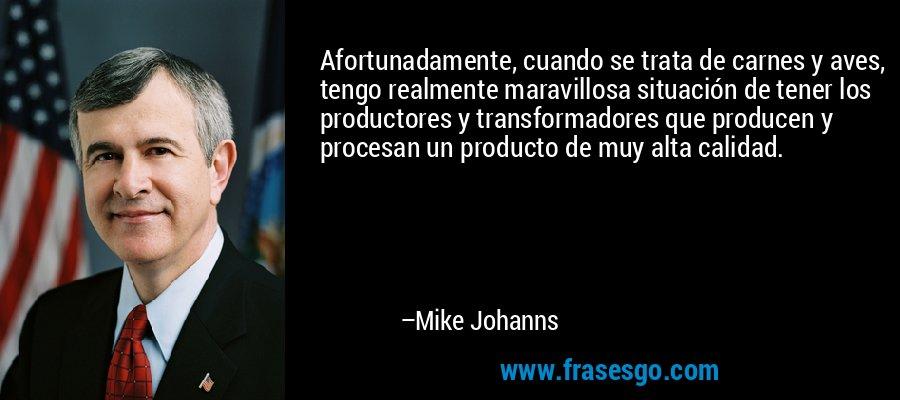 Afortunadamente, cuando se trata de carnes y aves, tengo realmente maravillosa situación de tener los productores y transformadores que producen y procesan un producto de muy alta calidad. – Mike Johanns