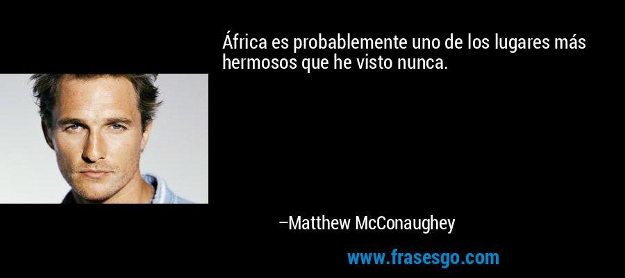 África es probablemente uno de los lugares más hermosos que he visto nunca. – Matthew McConaughey