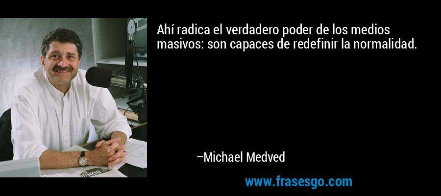 Ahí radica el verdadero poder de los medios masivos: son capaces de redefinir la normalidad. – Michael Medved