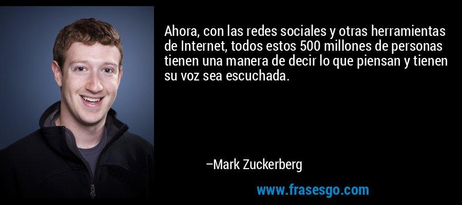 Ahora, con las redes sociales y otras herramientas de Internet, todos estos 500 millones de personas tienen una manera de decir lo que piensan y tienen su voz sea escuchada. – Mark Zuckerberg