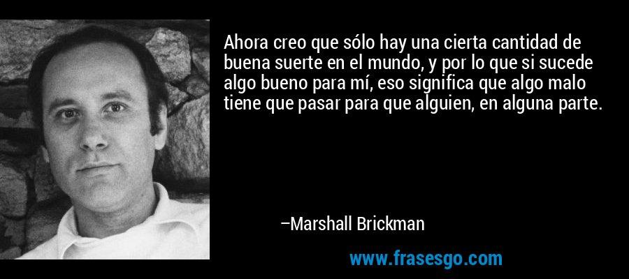 Ahora creo que sólo hay una cierta cantidad de buena suerte en el mundo, y por lo que si sucede algo bueno para mí, eso significa que algo malo tiene que pasar para que alguien, en alguna parte. – Marshall Brickman