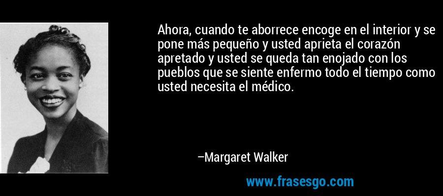 Ahora, cuando te aborrece encoge en el interior y se pone más pequeño y usted aprieta el corazón apretado y usted se queda tan enojado con los pueblos que se siente enfermo todo el tiempo como usted necesita el médico. – Margaret Walker