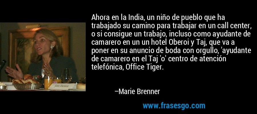 Ahora en la India, un niño de pueblo que ha trabajado su camino para trabajar en un call center, o si consigue un trabajo, incluso como ayudante de camarero en un un hotel Oberoi y Taj, que va a poner en su anuncio de boda con orgullo, 'ayudante de camarero en el Taj 'o' centro de atención telefónica, Office Tiger. – Marie Brenner