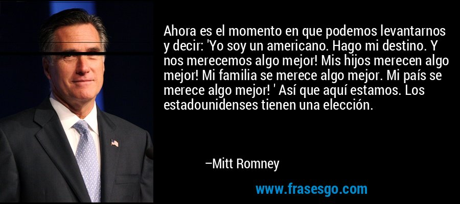 Ahora es el momento en que podemos levantarnos y decir: 'Yo soy un americano. Hago mi destino. Y nos merecemos algo mejor! Mis hijos merecen algo mejor! Mi familia se merece algo mejor. Mi país se merece algo mejor! ' Así que aquí estamos. Los estadounidenses tienen una elección. – Mitt Romney