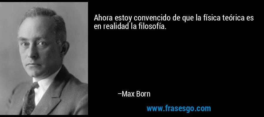 Ahora estoy convencido de que la física teórica es en realidad la filosofía. – Max Born