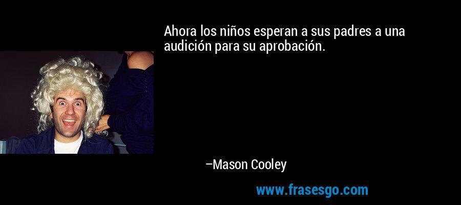 Ahora los niños esperan a sus padres a una audición para su aprobación. – Mason Cooley