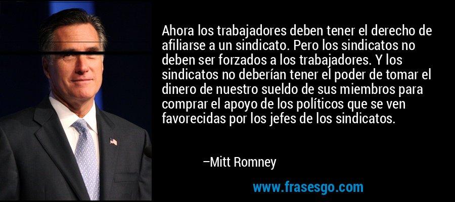 Ahora los trabajadores deben tener el derecho de afiliarse a un sindicato. Pero los sindicatos no deben ser forzados a los trabajadores. Y los sindicatos no deberían tener el poder de tomar el dinero de nuestro sueldo de sus miembros para comprar el apoyo de los políticos que se ven favorecidas por los jefes de los sindicatos. – Mitt Romney