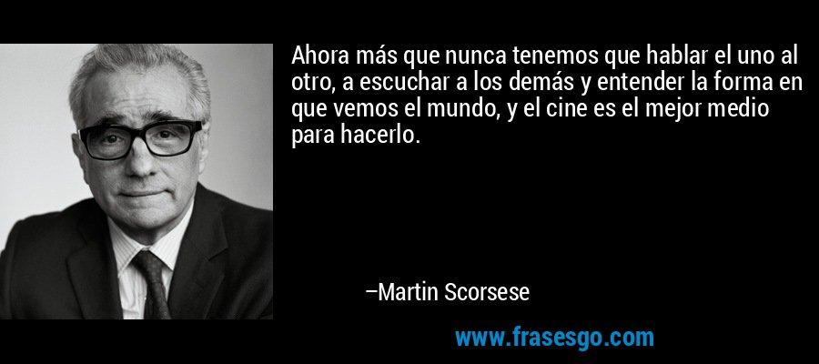 Ahora más que nunca tenemos que hablar el uno al otro, a escuchar a los demás y entender la forma en que vemos el mundo, y el cine es el mejor medio para hacerlo. – Martin Scorsese