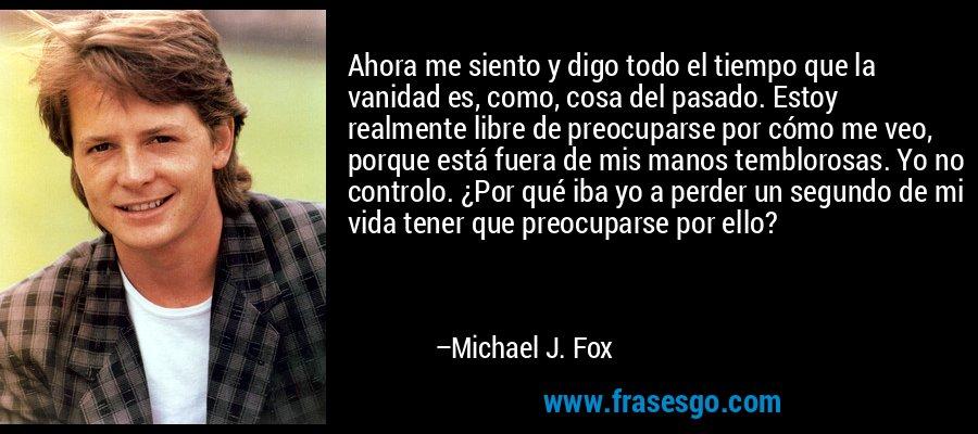 Ahora me siento y digo todo el tiempo que la vanidad es, como, cosa del pasado. Estoy realmente libre de preocuparse por cómo me veo, porque está fuera de mis manos temblorosas. Yo no controlo. ¿Por qué iba yo a perder un segundo de mi vida tener que preocuparse por ello? – Michael J. Fox