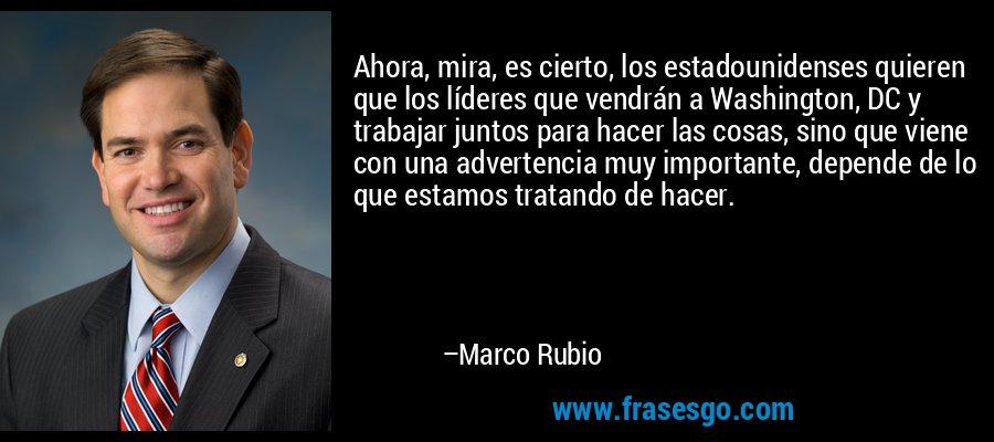 Ahora, mira, es cierto, los estadounidenses quieren que los líderes que vendrán a Washington, DC y trabajar juntos para hacer las cosas, sino que viene con una advertencia muy importante, depende de lo que estamos tratando de hacer. – Marco Rubio
