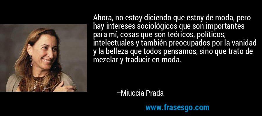 Ahora, no estoy diciendo que estoy de moda, pero hay intereses sociológicos que son importantes para mí, cosas que son teóricos, políticos, intelectuales y también preocupados por la vanidad y la belleza que todos pensamos, sino que trato de mezclar y traducir en moda. – Miuccia Prada