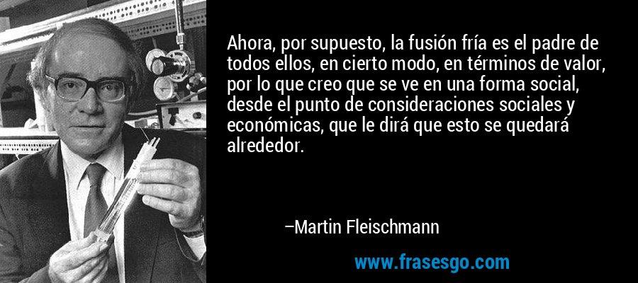 Ahora, por supuesto, la fusión fría es el padre de todos ellos, en cierto modo, en términos de valor, por lo que creo que se ve en una forma social, desde el punto de consideraciones sociales y económicas, que le dirá que esto se quedará alrededor. – Martin Fleischmann
