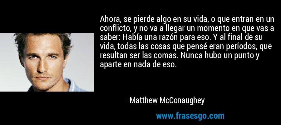 Ahora, se pierde algo en su vida, o que entran en un conflicto, y no va a llegar un momento en que vas a saber: Había una razón para eso. Y al final de su vida, todas las cosas que pensé eran períodos, que resultan ser las comas. Nunca hubo un punto y aparte en nada de eso. – Matthew McConaughey