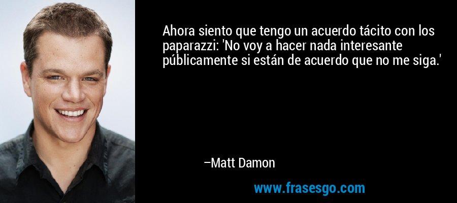 Ahora siento que tengo un acuerdo tácito con los paparazzi: 'No voy a hacer nada interesante públicamente si están de acuerdo que no me siga.' – Matt Damon