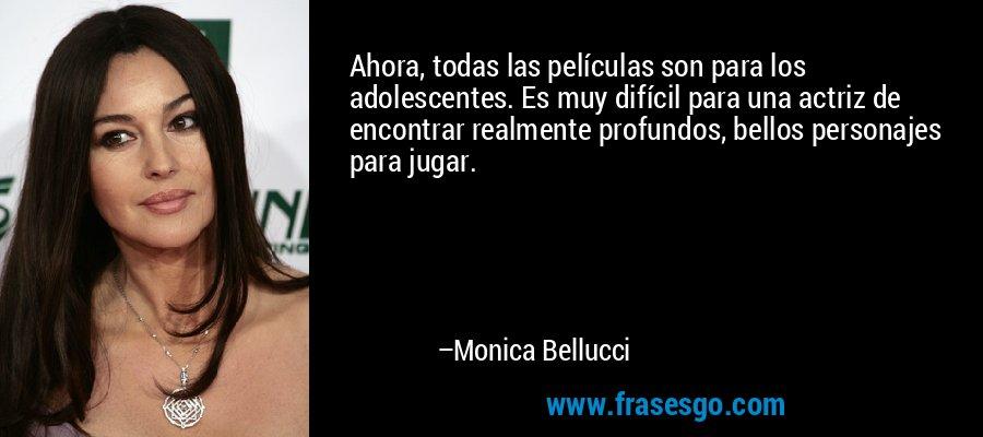 Ahora, todas las películas son para los adolescentes. Es muy difícil para una actriz de encontrar realmente profundos, bellos personajes para jugar. – Monica Bellucci
