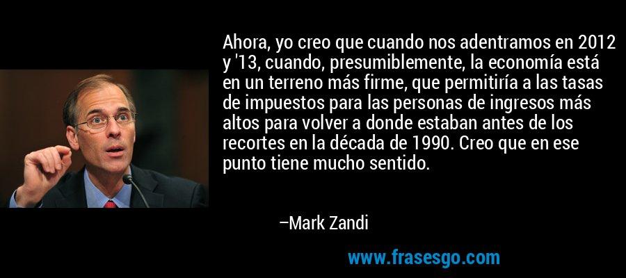 Ahora, yo creo que cuando nos adentramos en 2012 y '13, cuando, presumiblemente, la economía está en un terreno más firme, que permitiría a las tasas de impuestos para las personas de ingresos más altos para volver a donde estaban antes de los recortes en la década de 1990. Creo que en ese punto tiene mucho sentido. – Mark Zandi