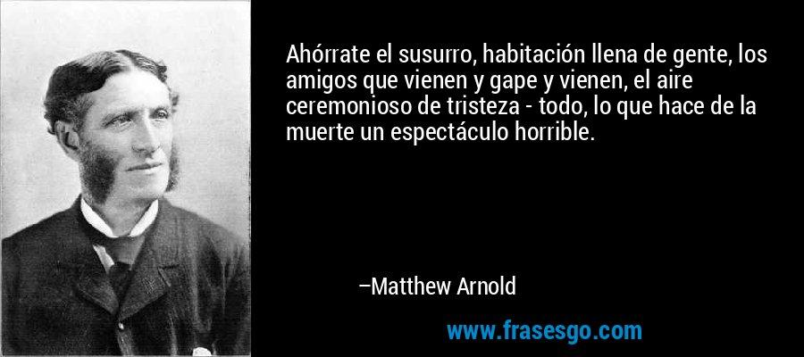 Ahórrate el susurro, habitación llena de gente, los amigos que vienen y gape y vienen, el aire ceremonioso de tristeza - todo, lo que hace de la muerte un espectáculo horrible. – Matthew Arnold