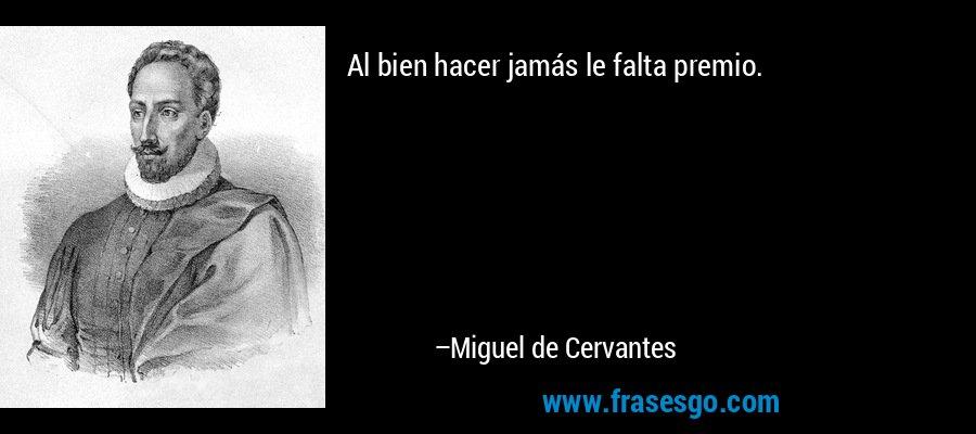 Al bien hacer jamás le falta premio. – Miguel de Cervantes