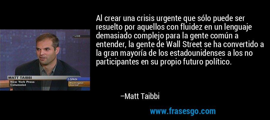 Al crear una crisis urgente que sólo puede ser resuelto por aquellos con fluidez en un lenguaje demasiado complejo para la gente común a entender, la gente de Wall Street se ha convertido a la gran mayoría de los estadounidenses a los no participantes en su propio futuro político. – Matt Taibbi