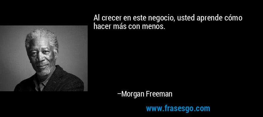 Al crecer en este negocio, usted aprende cómo hacer más con menos. – Morgan Freeman