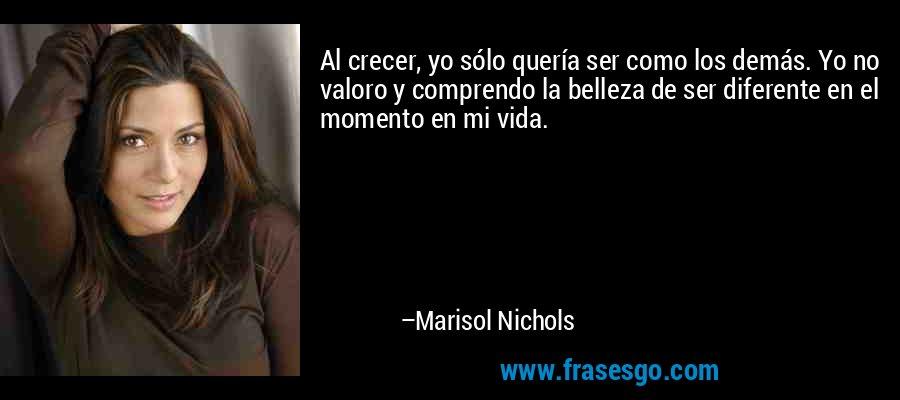 Al crecer, yo sólo quería ser como los demás. Yo no valoro y comprendo la belleza de ser diferente en el momento en mi vida. – Marisol Nichols