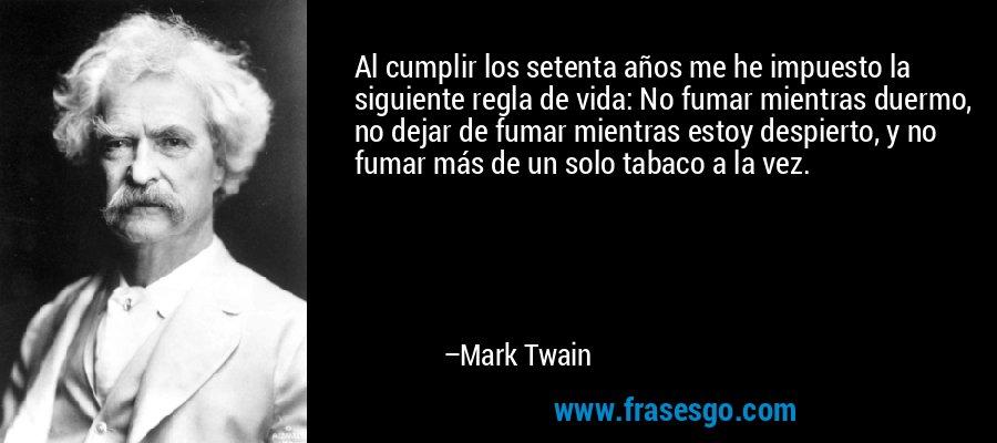 Al cumplir los setenta años me he impuesto la siguiente regla de vida: No fumar mientras duermo, no dejar de fumar mientras estoy despierto, y no fumar más de un solo tabaco a la vez. – Mark Twain