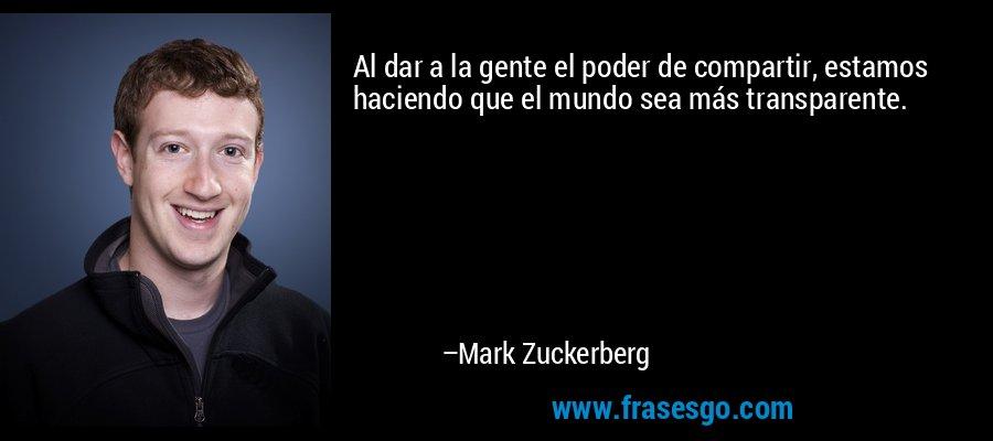 Al dar a la gente el poder de compartir, estamos haciendo que el mundo sea más transparente. – Mark Zuckerberg