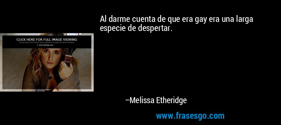 Al darme cuenta de que era gay era una larga especie de despertar. – Melissa Etheridge