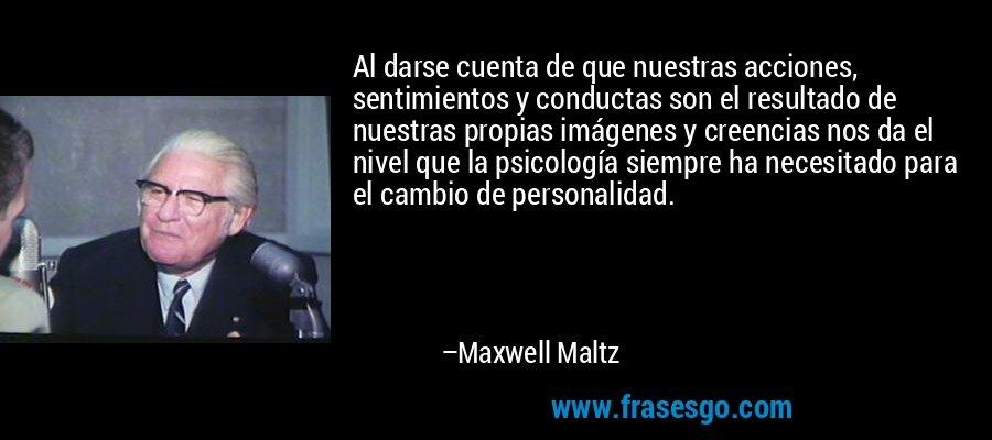 Al darse cuenta de que nuestras acciones, sentimientos y conductas son el resultado de nuestras propias imágenes y creencias nos da el nivel que la psicología siempre ha necesitado para el cambio de personalidad. – Maxwell Maltz