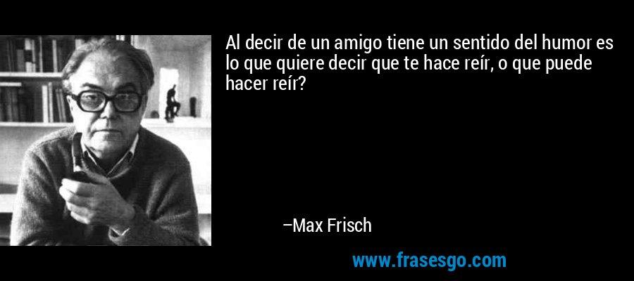 Al decir de un amigo tiene un sentido del humor es lo que quiere decir que te hace reír, o que puede hacer reír? – Max Frisch