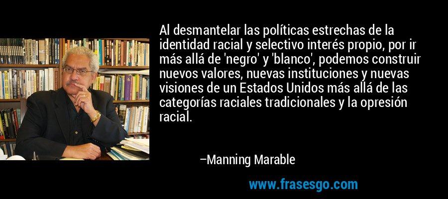 Al desmantelar las políticas estrechas de la identidad racial y selectivo interés propio, por ir más allá de 'negro' y 'blanco', podemos construir nuevos valores, nuevas instituciones y nuevas visiones de un Estados Unidos más allá de las categorías raciales tradicionales y la opresión racial. – Manning Marable