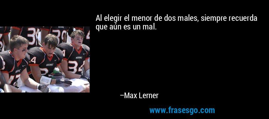 Al elegir el menor de dos males, siempre recuerda que aún es un mal. – Max Lerner