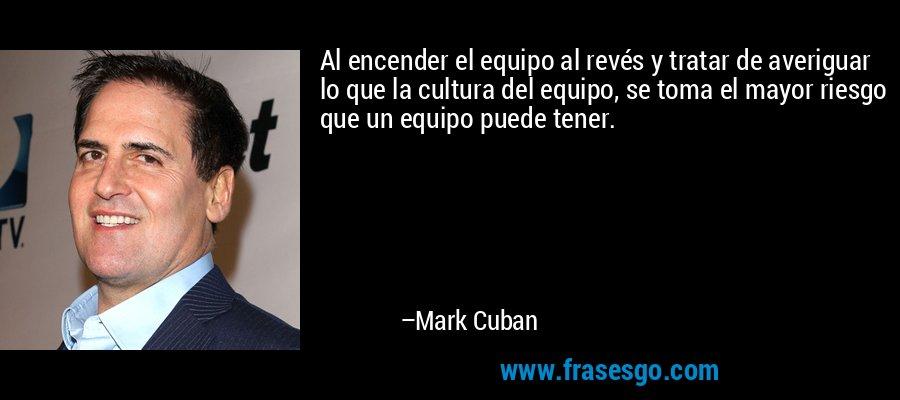 Al encender el equipo al revés y tratar de averiguar lo que la cultura del equipo, se toma el mayor riesgo que un equipo puede tener. – Mark Cuban