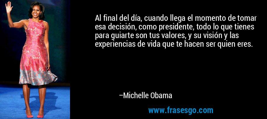Al final del día, cuando llega el momento de tomar esa decisión, como presidente, todo lo que tienes para guiarte son tus valores, y su visión y las experiencias de vida que te hacen ser quien eres. – Michelle Obama