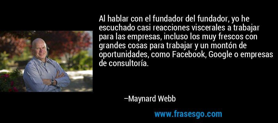 Al hablar con el fundador del fundador, yo he escuchado casi reacciones viscerales a trabajar para las empresas, incluso los muy frescos con grandes cosas para trabajar y un montón de oportunidades, como Facebook, Google o empresas de consultoría. – Maynard Webb