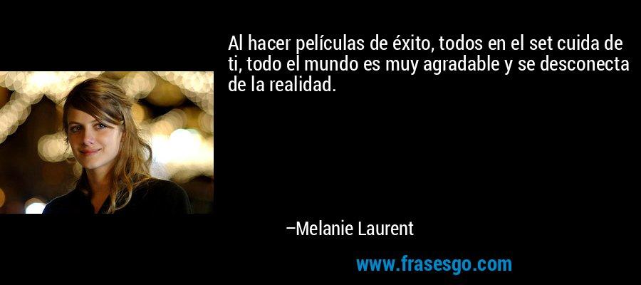 Al hacer películas de éxito, todos en el set cuida de ti, todo el mundo es muy agradable y se desconecta de la realidad. – Melanie Laurent