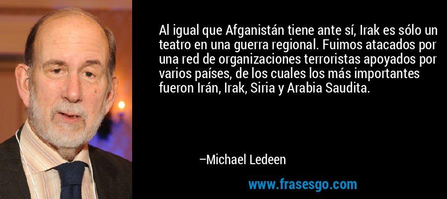 Al igual que Afganistán tiene ante sí, Irak es sólo un teatro en una guerra regional. Fuimos atacados por una red de organizaciones terroristas apoyados por varios países, de los cuales los más importantes fueron Irán, Irak, Siria y Arabia Saudita. – Michael Ledeen