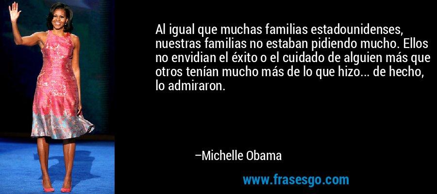 Al igual que muchas familias estadounidenses, nuestras familias no estaban pidiendo mucho. Ellos no envidian el éxito o el cuidado de alguien más que otros tenían mucho más de lo que hizo... de hecho, lo admiraron. – Michelle Obama