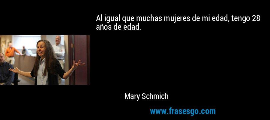 Al igual que muchas mujeres de mi edad, tengo 28 años de edad. – Mary Schmich