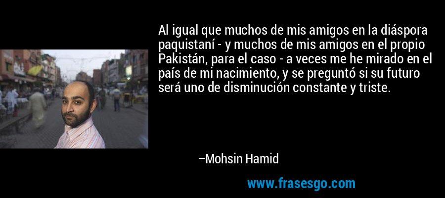 Al igual que muchos de mis amigos en la diáspora paquistaní - y muchos de mis amigos en el propio Pakistán, para el caso - a veces me he mirado en el país de mi nacimiento, y se preguntó si su futuro será uno de disminución constante y triste. – Mohsin Hamid