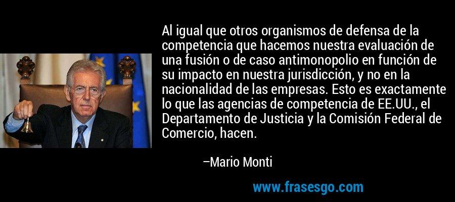 Al igual que otros organismos de defensa de la competencia que hacemos nuestra evaluación de una fusión o de caso antimonopolio en función de su impacto en nuestra jurisdicción, y no en la nacionalidad de las empresas. Esto es exactamente lo que las agencias de competencia de EE.UU., el Departamento de Justicia y la Comisión Federal de Comercio, hacen. – Mario Monti