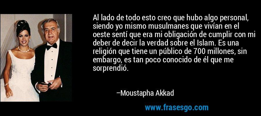 Al lado de todo esto creo que hubo algo personal, siendo yo mismo musulmanes que vivían en el oeste sentí que era mi obligación de cumplir con mi deber de decir la verdad sobre el Islam. Es una religión que tiene un público de 700 millones, sin embargo, es tan poco conocido de él que me sorprendió. – Moustapha Akkad