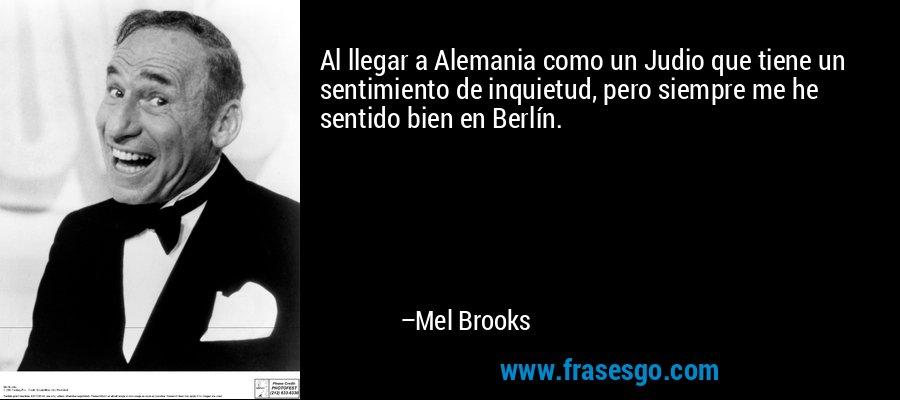 Al llegar a Alemania como un Judio que tiene un sentimiento de inquietud, pero siempre me he sentido bien en Berlín. – Mel Brooks